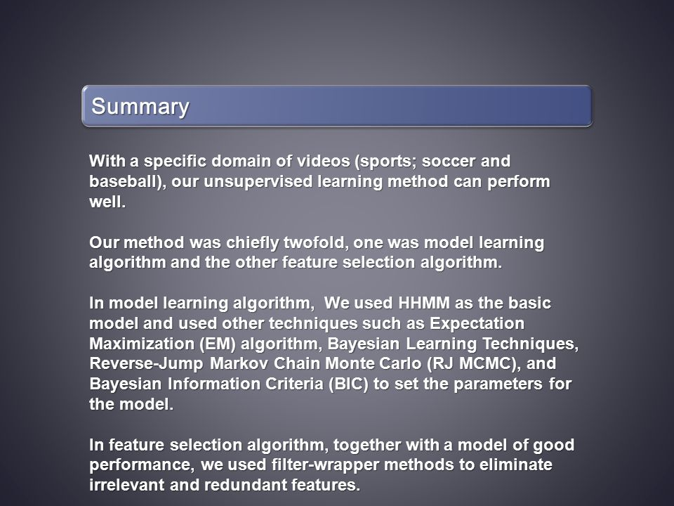SummarySummary With a specific domain of videos (sports; soccer and baseball), our unsupervised learning method can perform well.