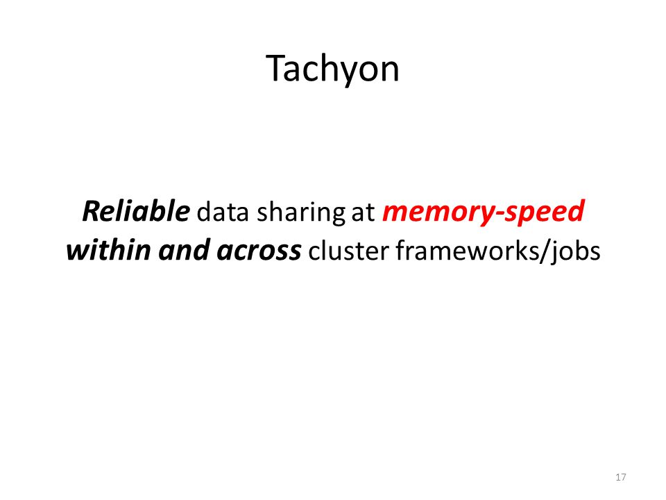 Tachyon Reliable data sharing at memory-speed within and across cluster frameworks/jobs 17