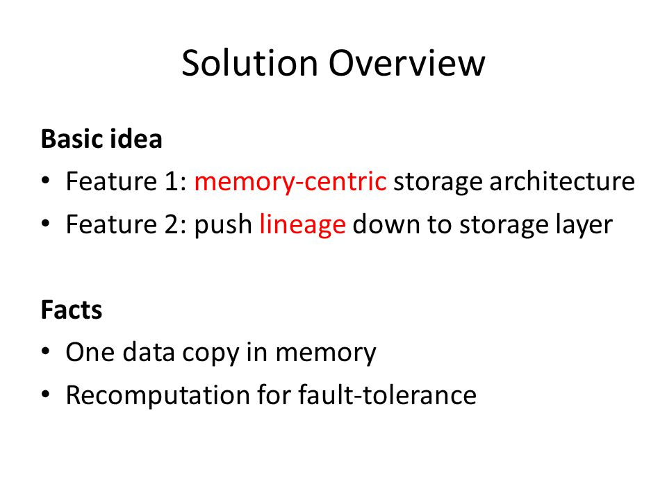 Solution Overview Basic idea Feature 1: memory-centric storage architecture Feature 2: push lineage down to storage layer Facts One data copy in memor