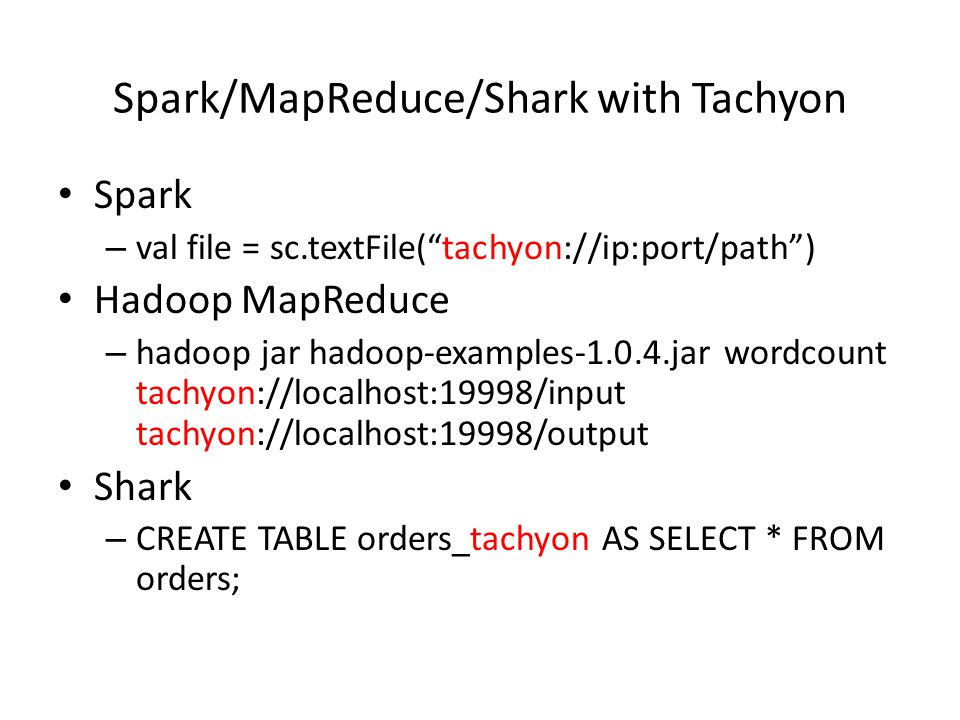 "Spark/MapReduce/Shark with Tachyon Spark – val file = sc.textFile(""tachyon://ip:port/path"") Hadoop MapReduce – hadoop jar hadoop-examples-1.0.4.jar wo"