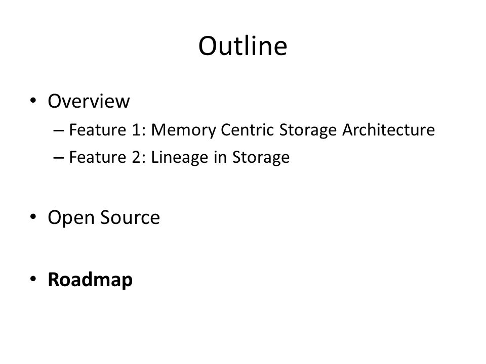 Outline Overview – Feature 1: Memory Centric Storage Architecture – Feature 2: Lineage in Storage Open Source Roadmap