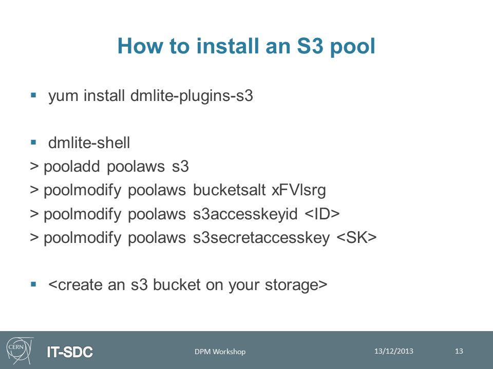 How to install an S3 pool  yum install dmlite-plugins-s3  dmlite-shell > pooladd poolaws s3 > poolmodify poolaws bucketsalt xFVlsrg > poolmodify poolaws s3accesskeyid > poolmodify poolaws s3secretaccesskey  13/12/2013 DPM Workshop 13