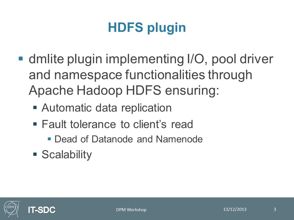 HDFS plugin  dmlite plugin implementing I/O, pool driver and namespace functionalities through Apache Hadoop HDFS ensuring:  Automatic data replication  Fault tolerance to client's read  Dead of Datanode and Namenode  Scalability 13/12/2013 DPM Workshop 3