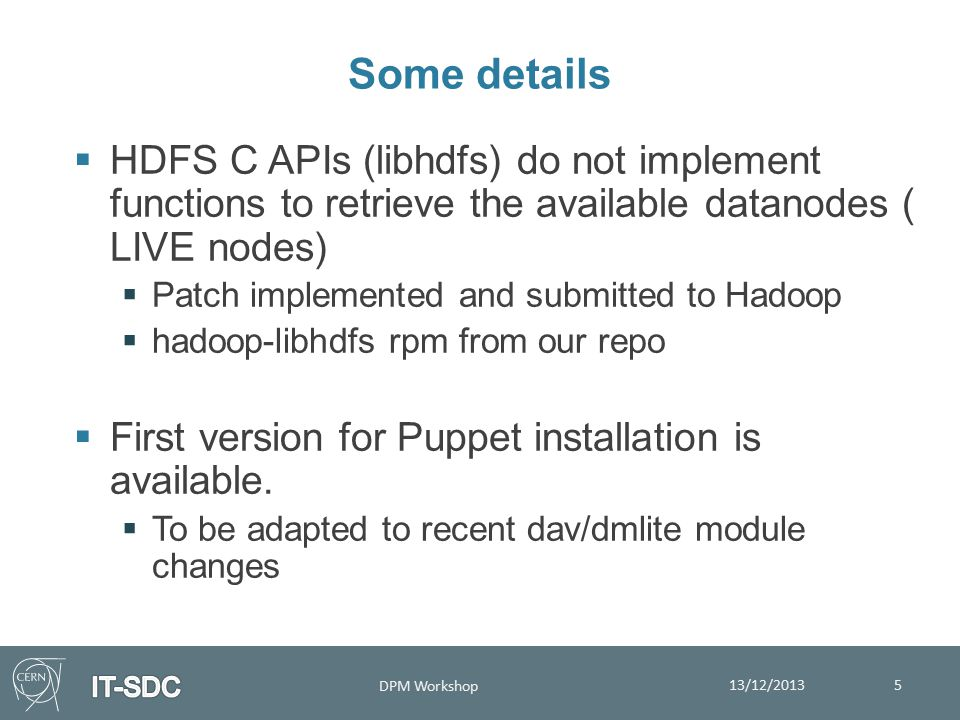 Some details 13/12/2013 DPM Workshop 5  HDFS C APIs (libhdfs) do not implement functions to retrieve the available datanodes ( LIVE nodes)  Patch implemented and submitted to Hadoop  hadoop-libhdfs rpm from our repo  First version for Puppet installation is available.