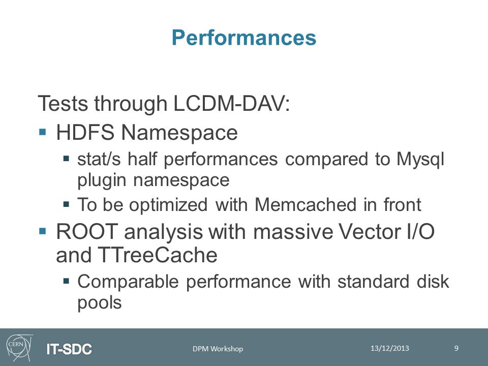 Performances 13/12/2013 DPM Workshop 9 Tests through LCDM-DAV:  HDFS Namespace  stat/s half performances compared to Mysql plugin namespace  To be optimized with Memcached in front  ROOT analysis with massive Vector I/O and TTreeCache  Comparable performance with standard disk pools