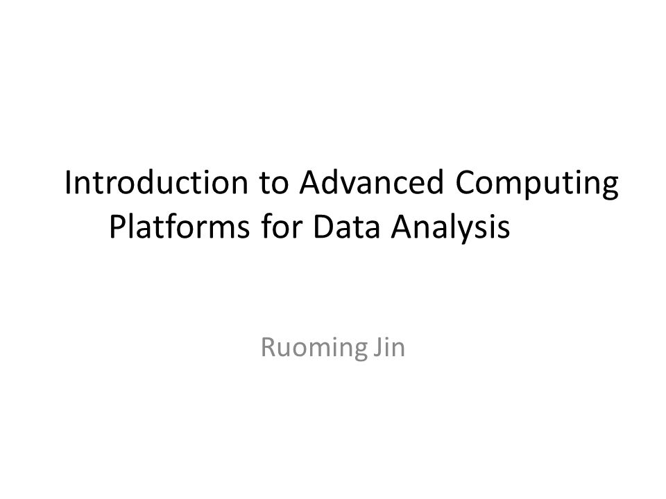 Introduction to Advanced Computing Platforms for Data Analysis Ruoming Jin