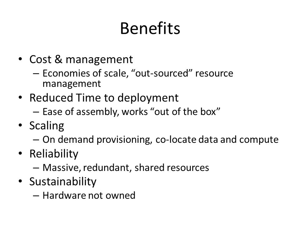 "Benefits Cost & management – Economies of scale, ""out-sourced"" resource management Reduced Time to deployment – Ease of assembly, works ""out of the bo"