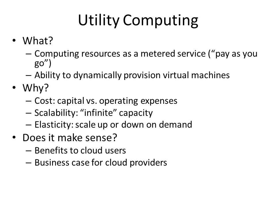"Utility Computing What? – Computing resources as a metered service (""pay as you go"") – Ability to dynamically provision virtual machines Why? – Cost:"