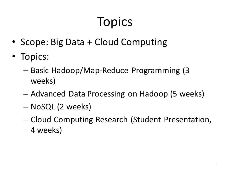 Topics Scope: Big Data + Cloud Computing Topics: – Basic Hadoop/Map-Reduce Programming (3 weeks) – Advanced Data Processing on Hadoop (5 weeks) – NoSQL (2 weeks) – Cloud Computing Research (Student Presentation, 4 weeks) 3