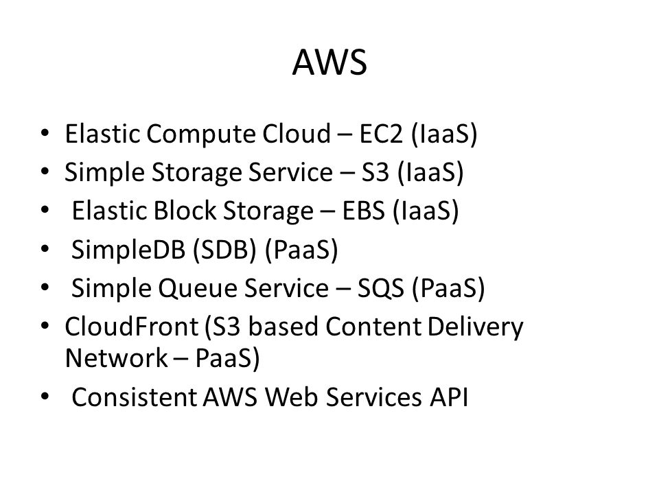 AWS Elastic Compute Cloud – EC2 (IaaS) Simple Storage Service – S3 (IaaS) Elastic Block Storage – EBS (IaaS) SimpleDB (SDB) (PaaS) Simple Queue Service – SQS (PaaS) CloudFront (S3 based Content Delivery Network – PaaS) Consistent AWS Web Services API