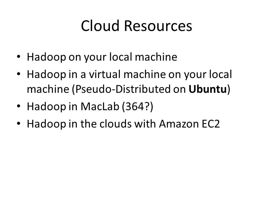 Cloud Resources Hadoop on your local machine Hadoop in a virtual machine on your local machine (Pseudo-Distributed on Ubuntu) Hadoop in MacLab (364 ) Hadoop in the clouds with Amazon EC2