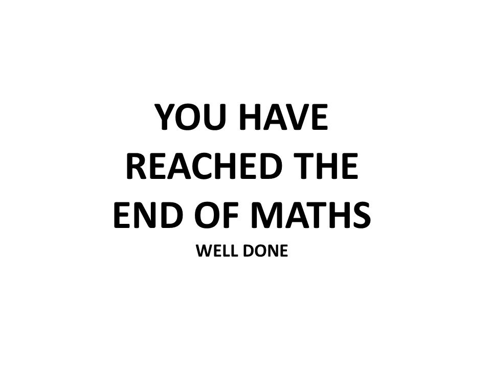 YOU HAVE REACHED THE END OF MATHS WELL DONE