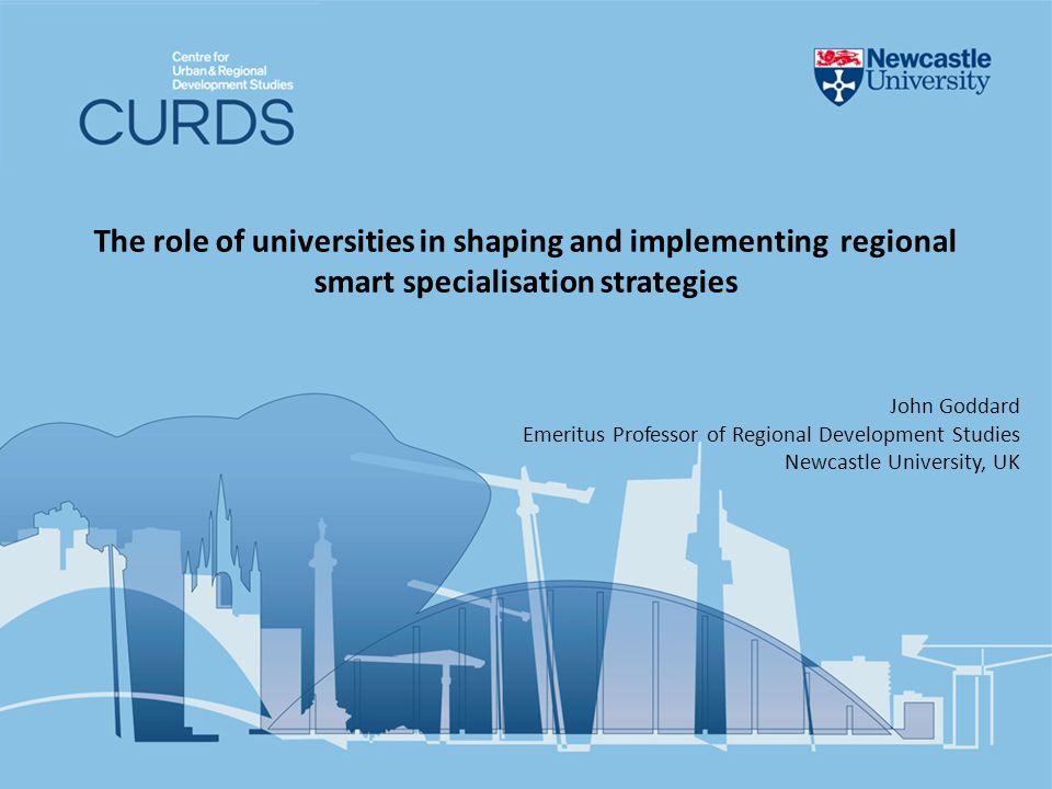 The role of universities in shaping and implementing regional smart specialisation strategies John Goddard Emeritus Professor of Regional Development