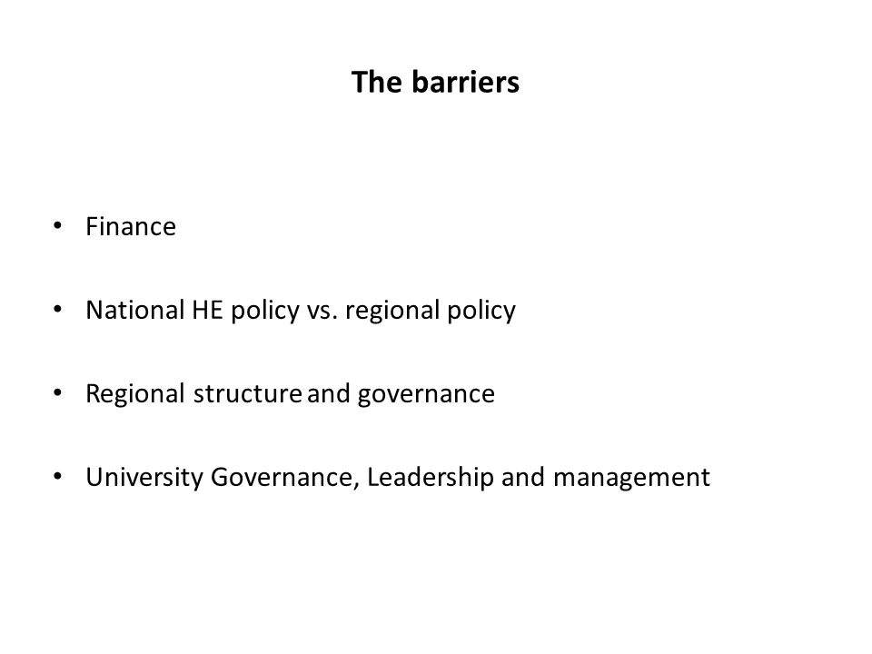 The barriers Finance National HE policy vs. regional policy Regional structure and governance University Governance, Leadership and management