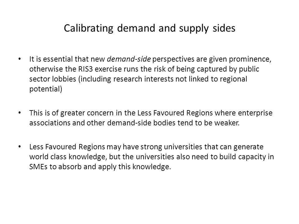 It is essential that new demand-side perspectives are given prominence, otherwise the RIS3 exercise runs the risk of being captured by public sector lobbies (including research interests not linked to regional potential) This is of greater concern in the Less Favoured Regions where enterprise associations and other demand-side bodies tend to be weaker.