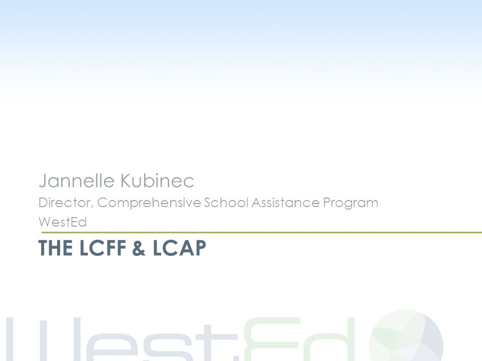THE LCFF & LCAP Jannelle Kubinec Director, Comprehensive School Assistance Program WestEd