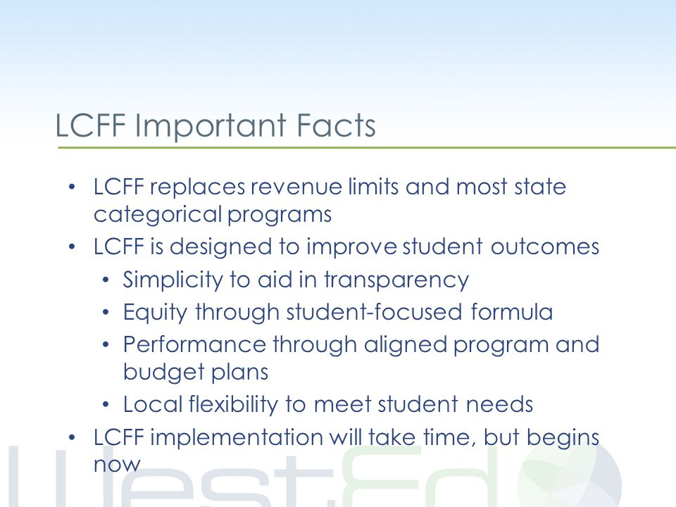 LCFF Important Facts LCFF replaces revenue limits and most state categorical programs LCFF is designed to improve student outcomes Simplicity to aid in transparency Equity through student-focused formula Performance through aligned program and budget plans Local flexibility to meet student needs LCFF implementation will take time, but begins now