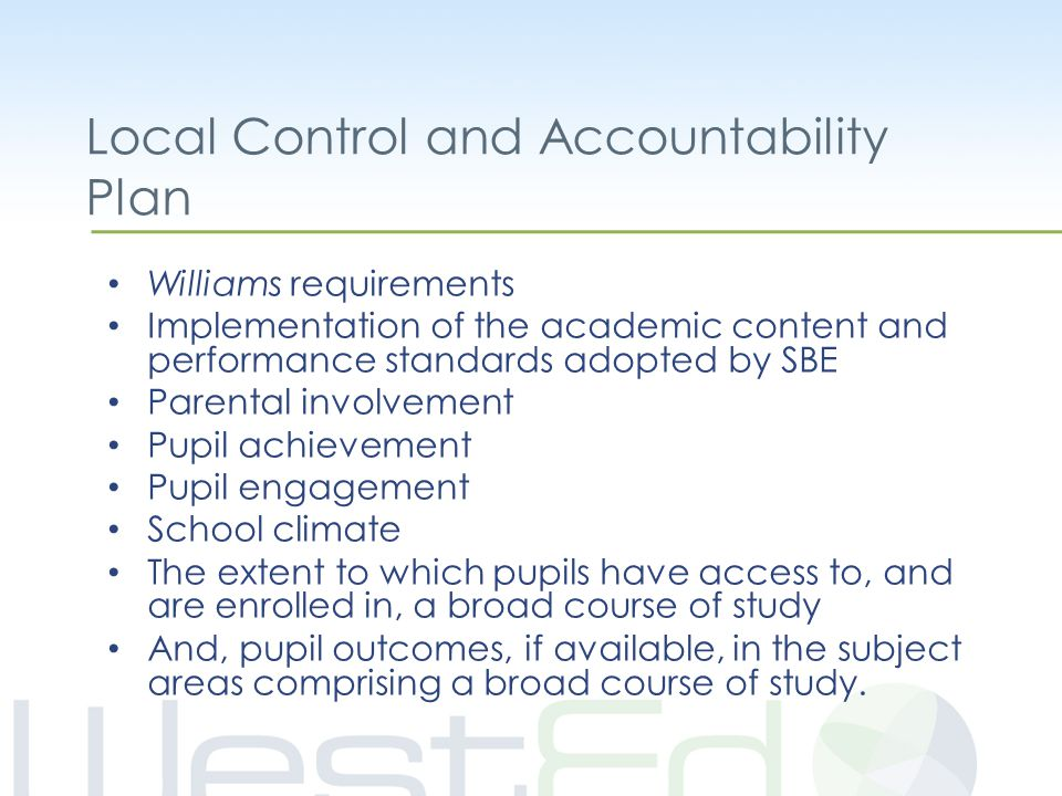 Local Control and Accountability Plan Williams requirements Implementation of the academic content and performance standards adopted by SBE Parental involvement Pupil achievement Pupil engagement School climate The extent to which pupils have access to, and are enrolled in, a broad course of study And, pupil outcomes, if available, in the subject areas comprising a broad course of study.
