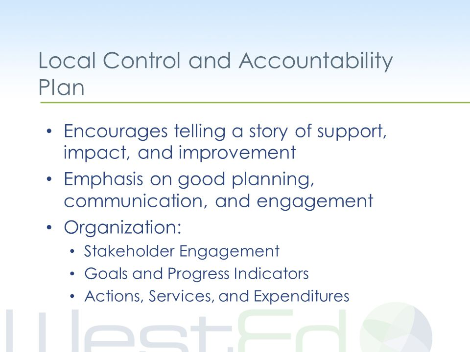 Local Control and Accountability Plan Encourages telling a story of support, impact, and improvement Emphasis on good planning, communication, and engagement Organization: Stakeholder Engagement Goals and Progress Indicators Actions, Services, and Expenditures