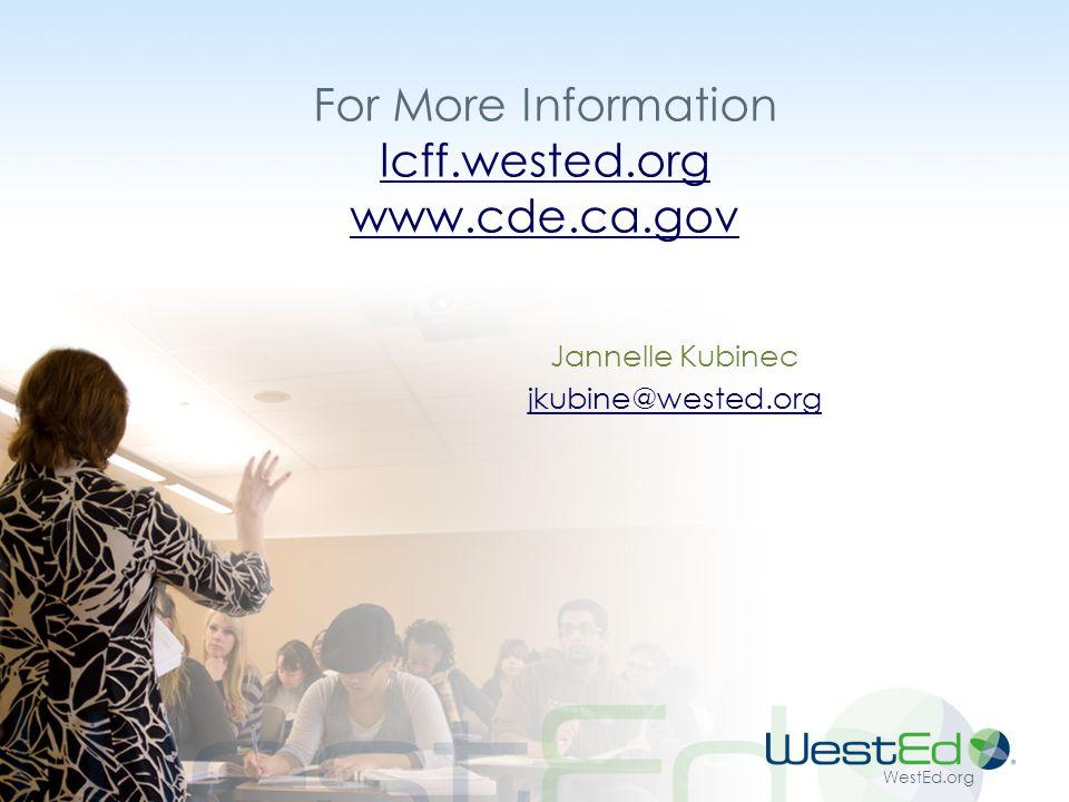 WestEd.org For More Information lcff.wested.org www.cde.ca.gov lcff.wested.org www.cde.ca.gov Jannelle Kubinec jkubine@wested.org