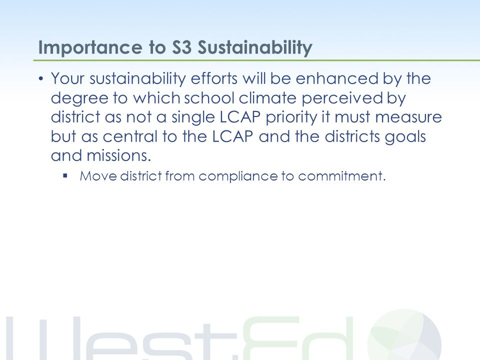 Importance to S3 Sustainability Your sustainability efforts will be enhanced by the degree to which school climate perceived by district as not a single LCAP priority it must measure but as central to the LCAP and the districts goals and missions.
