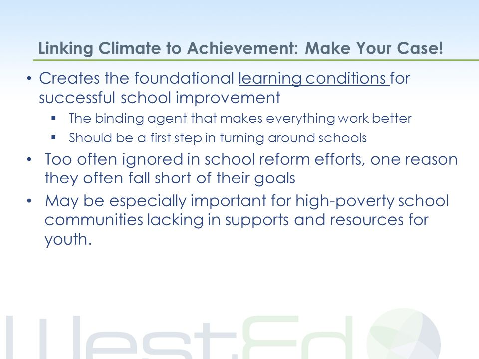 Creates the foundational learning conditions for successful school improvement  The binding agent that makes everything work better  Should be a first step in turning around schools Too often ignored in school reform efforts, one reason they often fall short of their goals May be especially important for high-poverty school communities lacking in supports and resources for youth.