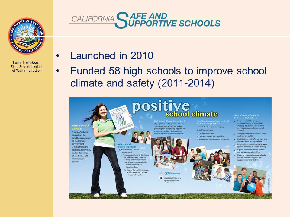 Tom Torlakson State Superintendent of Public Instruction Launched in 2010 Funded 58 high schools to improve school climate and safety (2011-2014)