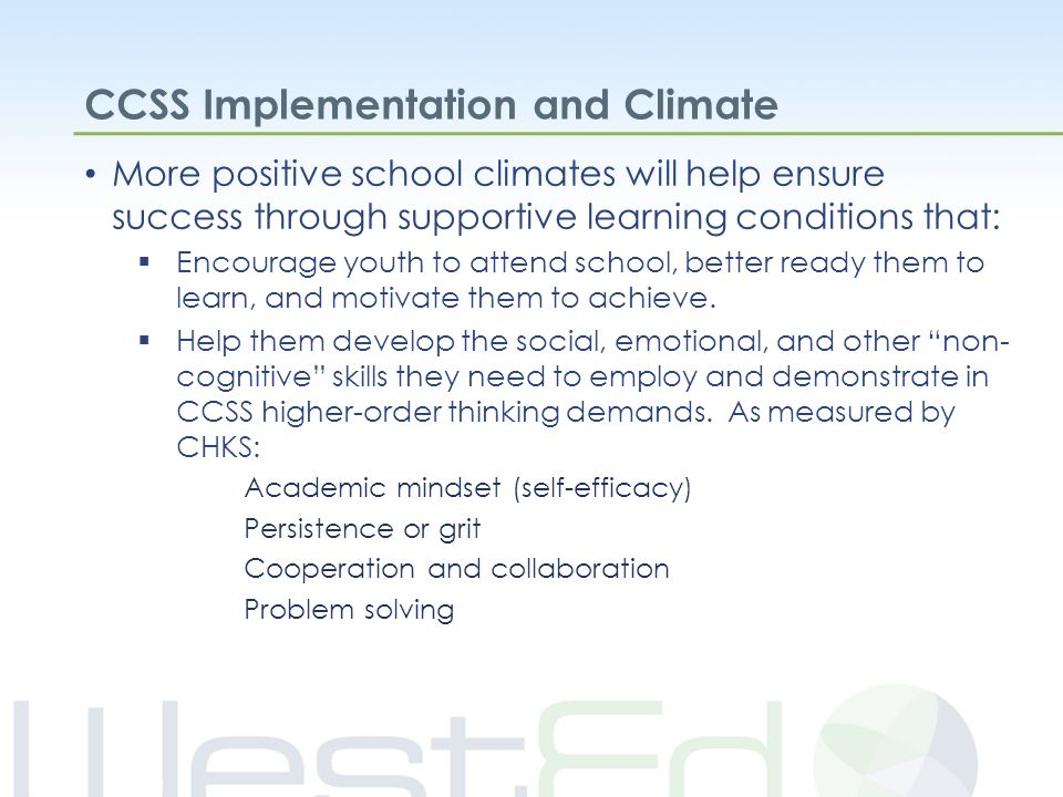 CCSS Implementation and Climate More positive school climates will help ensure success through supportive learning conditions that:  Encourage youth to attend school, better ready them to learn, and motivate them to achieve.