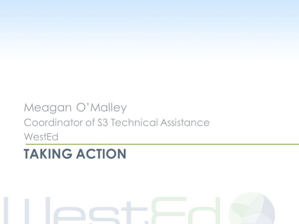 TAKING ACTION Meagan O'Malley Coordinator of S3 Technical Assistance WestEd