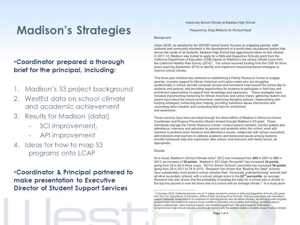 Madison's Strategies Coordinator prepared a thorough brief for the principal, including: 1.Madison's S3 project background 2.WestEd data on school climate and academic achievement 3.Results for Madison (data!) -SCI improvement, -API improvement 4.Ideas for how to map S3 programs onto LCAP Coordinator & Principal partnered to make presentation to Executive Director of Student Support Services