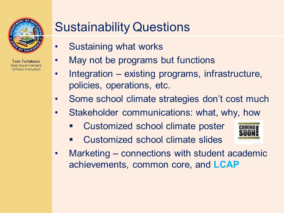 Tom Torlakson State Superintendent of Public Instruction Sustainability Questions Sustaining what works May not be programs but functions Integration – existing programs, infrastructure, policies, operations, etc.