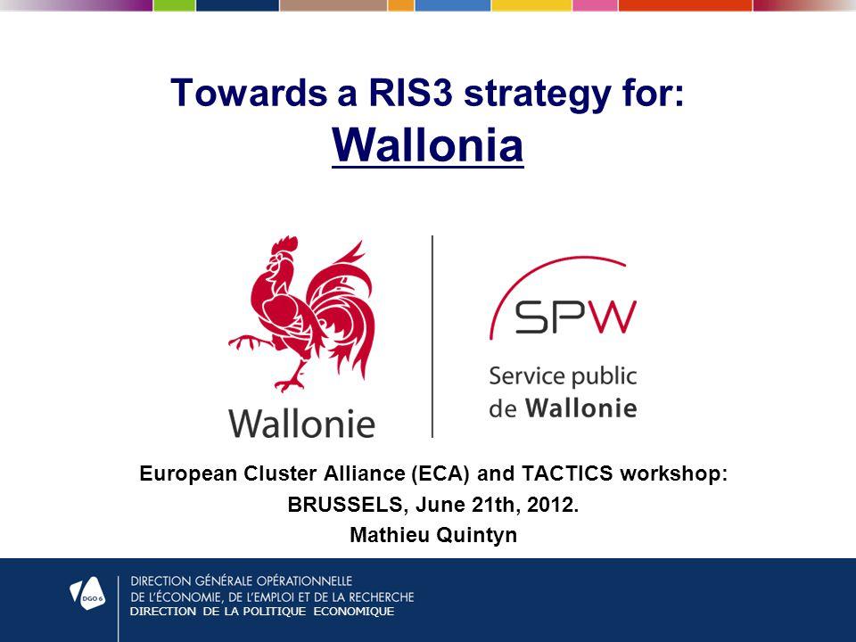 DIRECTION DE LA POLITIQUE ECONOMIQUE Towards a RIS3 strategy for: Wallonia European Cluster Alliance (ECA) and TACTICS workshop: BRUSSELS, June 21th, 2012.