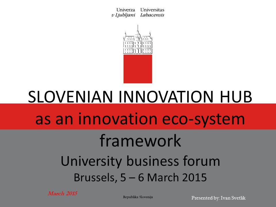 March 2015 Presented by: Ivan Svetlik SLOVENIAN INNOVATION HUB as an innovation eco-system framework University business forum Brussels, 5 – 6 March 2015