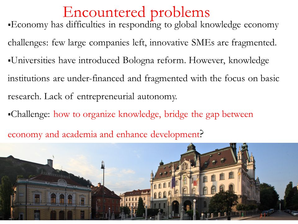 Encountered problems  Economy has difficulties in responding to global knowledge economy challenges: few large companies left, innovative SMEs are fragmented.