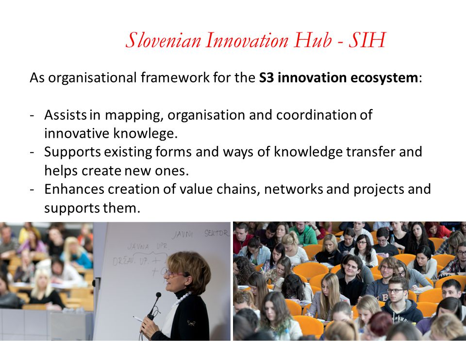 Slovenian Innovation Hub - SIH As organisational framework for the S3 innovation ecosystem: -Assists in mapping, organisation and coordination of innovative knowlege.