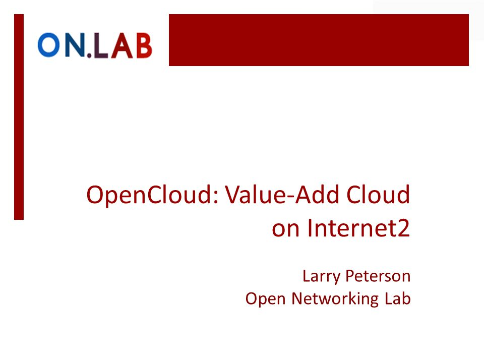 OpenCloud: Value-Add Cloud on Internet2 Larry Peterson Open Networking Lab