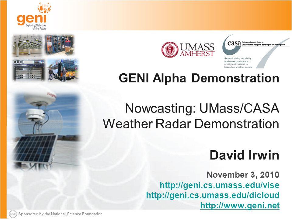 Sponsored by the National Science Foundation GENI Alpha Demonstration Nowcasting: UMass/CASA Weather Radar Demonstration David Irwin November 3, 2010 http://geni.cs.umass.edu/vise http://geni.cs.umass.edu/dicloud http://www.geni.net