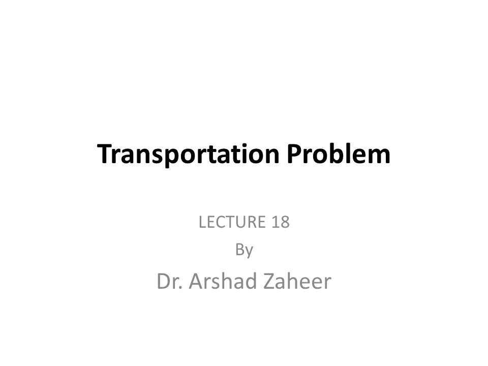 Transportation Problem LECTURE 18 By Dr. Arshad Zaheer
