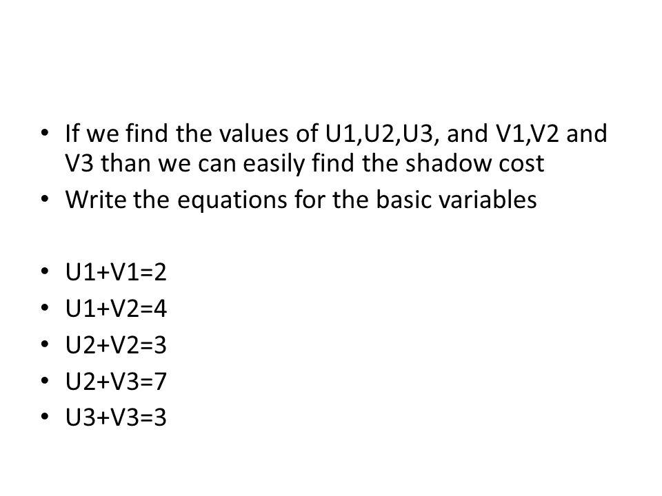 If we find the values of U1,U2,U3, and V1,V2 and V3 than we can easily find the shadow cost Write the equations for the basic variables U1+V1=2 U1+V2=4 U2+V2=3 U2+V3=7 U3+V3=3