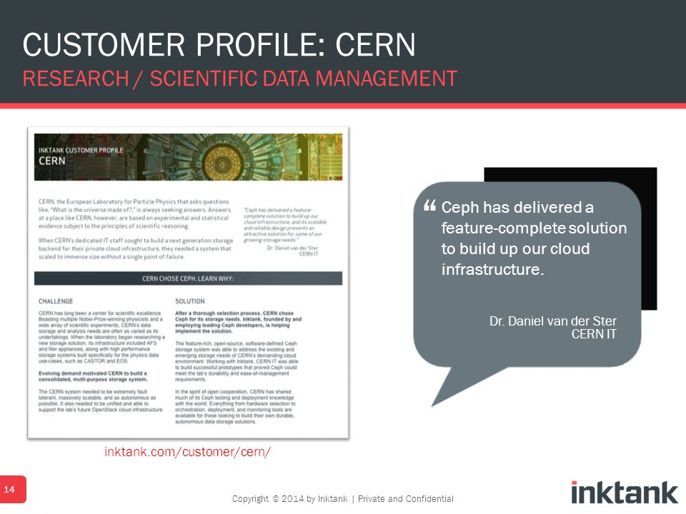 CUSTOMER PROFILE: CERN RESEARCH / SCIENTIFIC DATA MANAGEMENT 14 Dr. Daniel van der Ster CERN IT Ceph has delivered a feature-complete solution to buil