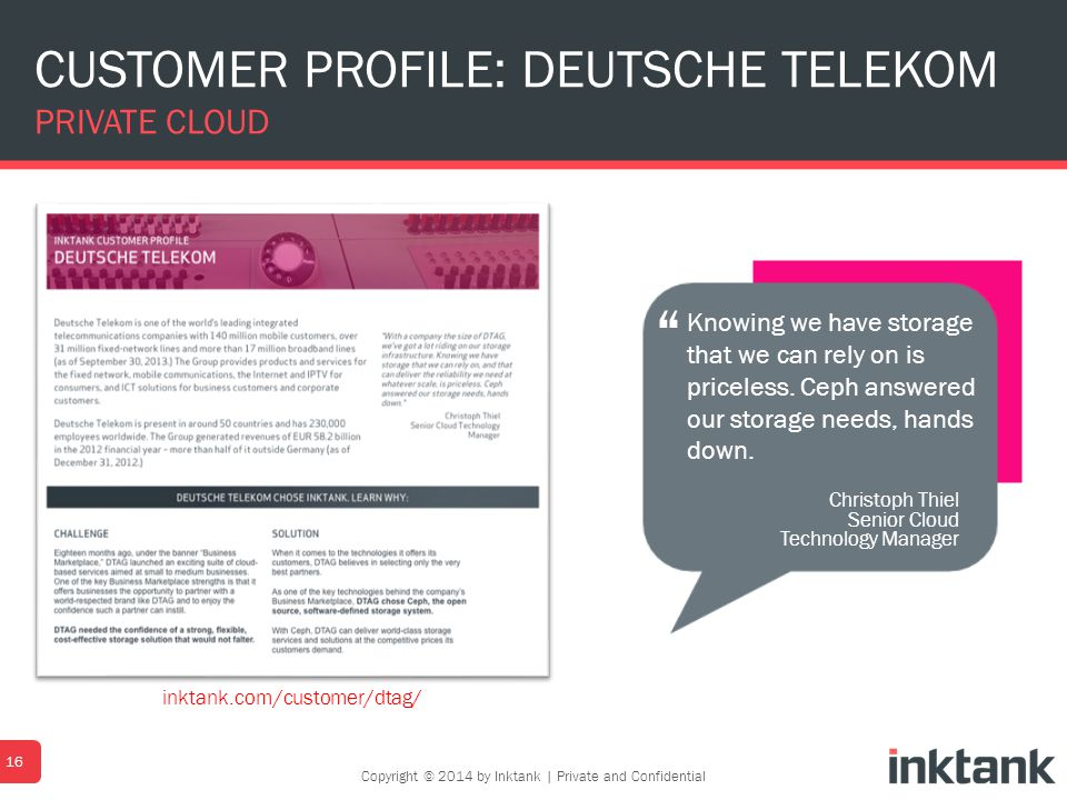 CUSTOMER PROFILE: DEUTSCHE TELEKOM PRIVATE CLOUD 16 Christoph Thiel Senior Cloud Technology Manager Knowing we have storage that we can rely on is pri