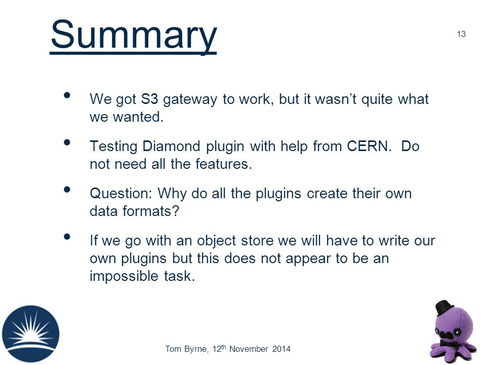 Tom Byrne, 12 th November 2014 Summary We got S3 gateway to work, but it wasn't quite what we wanted. Testing Diamond plugin with help from CERN. Do n