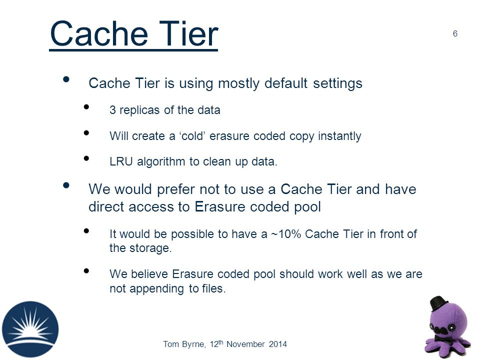 Tom Byrne, 12 th November 2014 Cache Tier Cache Tier is using mostly default settings 3 replicas of the data Will create a 'cold' erasure coded copy i