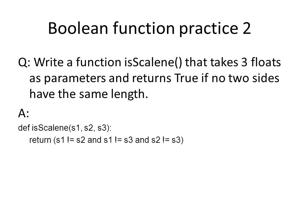 Boolean function practice 2 Q: Write a function isScalene() that takes 3 floats as parameters and returns True if no two sides have the same length.