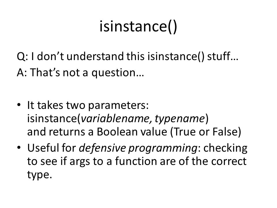isinstance() Q: I don't understand this isinstance() stuff… A: That's not a question… It takes two parameters: isinstance(variablename, typename) and returns a Boolean value (True or False) Useful for defensive programming: checking to see if args to a function are of the correct type.