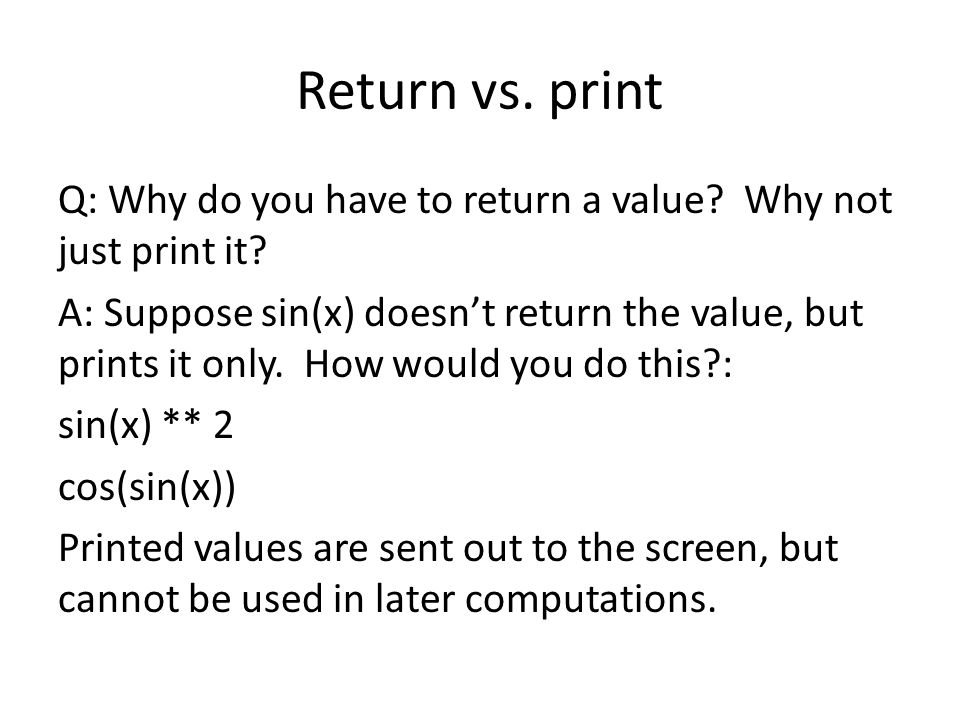 Return vs.print Q: Why do you have to return a value.