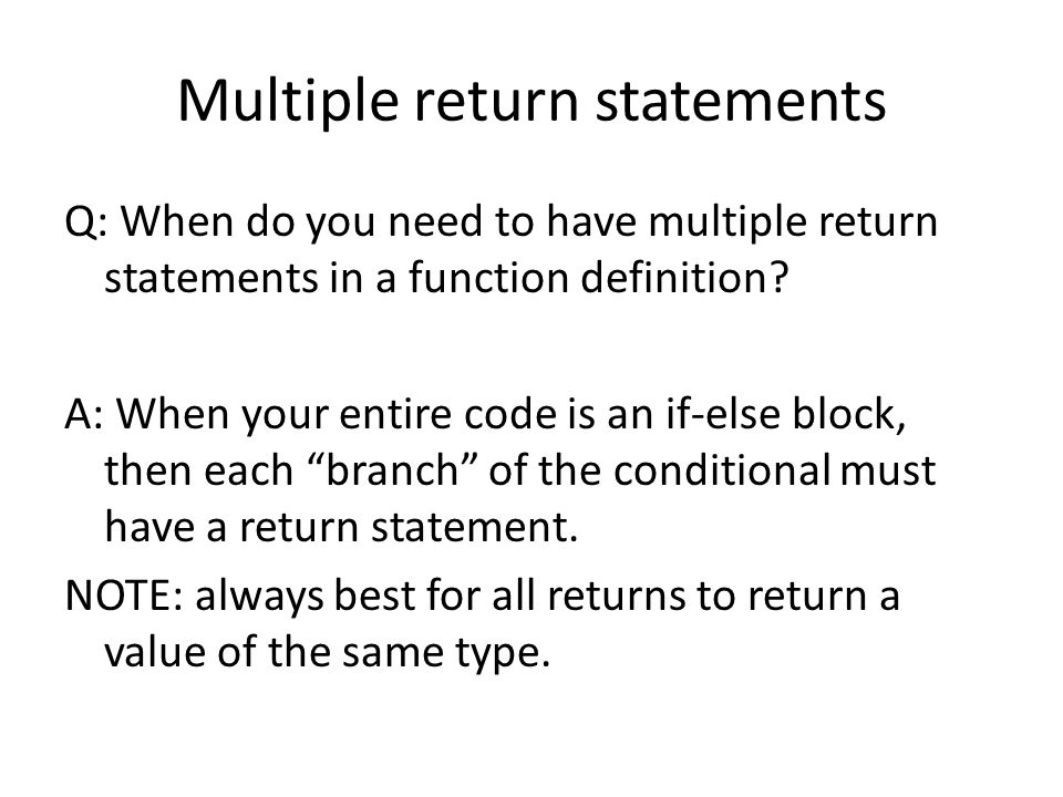Multiple return statements Q: When do you need to have multiple return statements in a function definition.