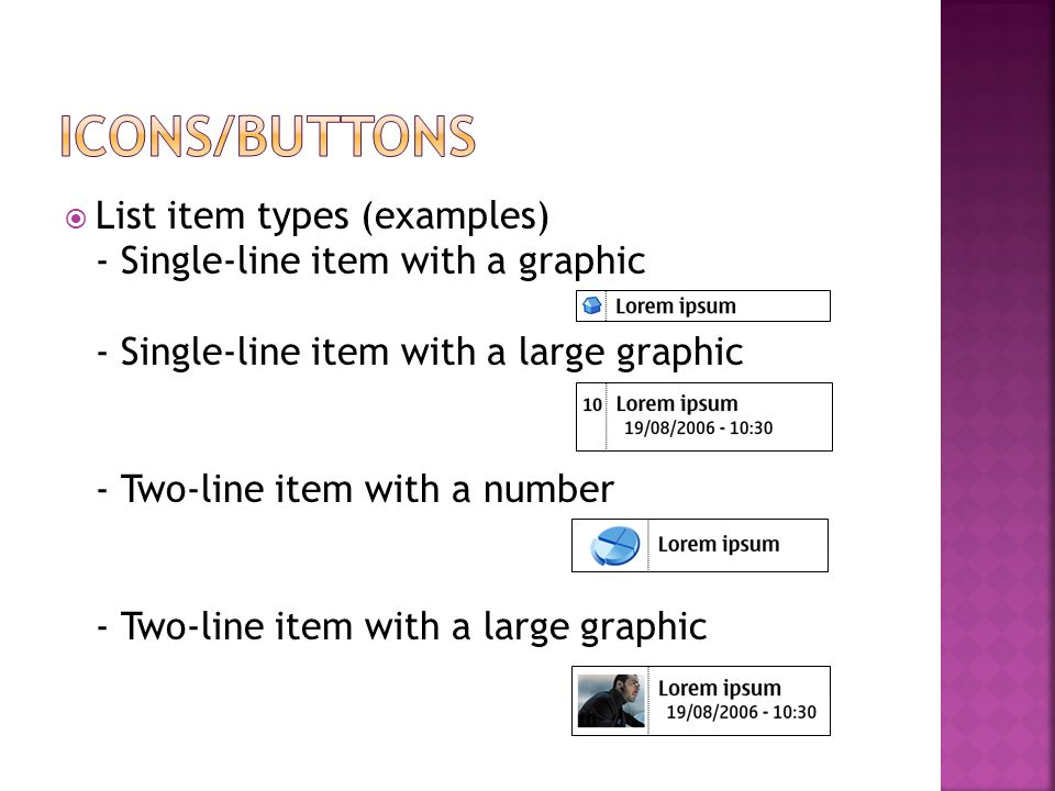  List item types (examples) - Single-line item with a graphic - Single-line item with a large graphic - Two-line item with a number - Two-line item with a large graphic