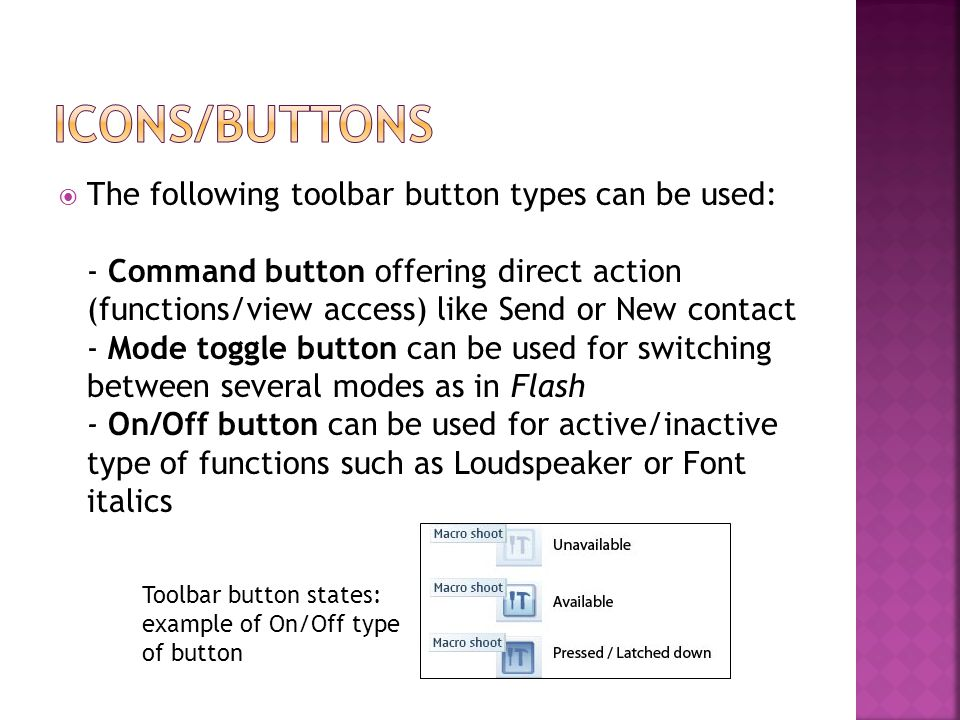  The following toolbar button types can be used: - Command button offering direct action (functions/view access) like Send or New contact - Mode toggle button can be used for switching between several modes as in Flash - On/Off button can be used for active/inactive type of functions such as Loudspeaker or Font italics Toolbar button states: example of On/Off type of button