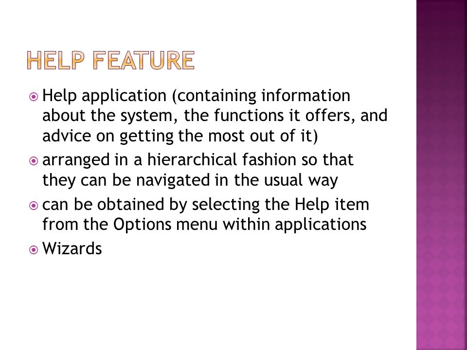  Help application (containing information about the system, the functions it offers, and advice on getting the most out of it)  arranged in a hierarchical fashion so that they can be navigated in the usual way  can be obtained by selecting the Help item from the Options menu within applications  Wizards